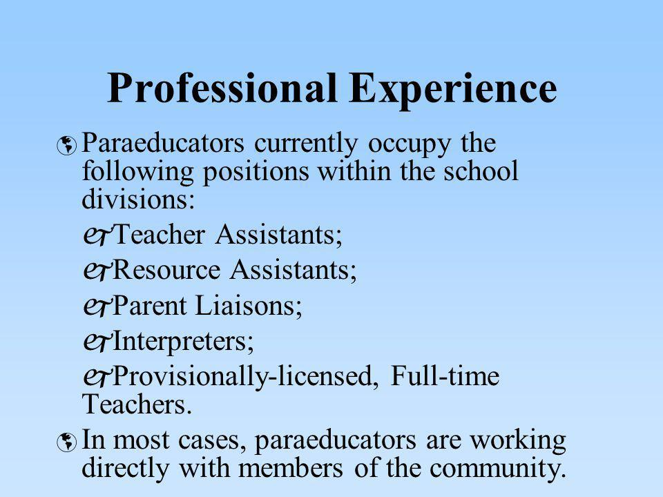 Professional Experience Paraeducators currently occupy the following positions within the school divisions: Teacher Assistants; Resource Assistants; P