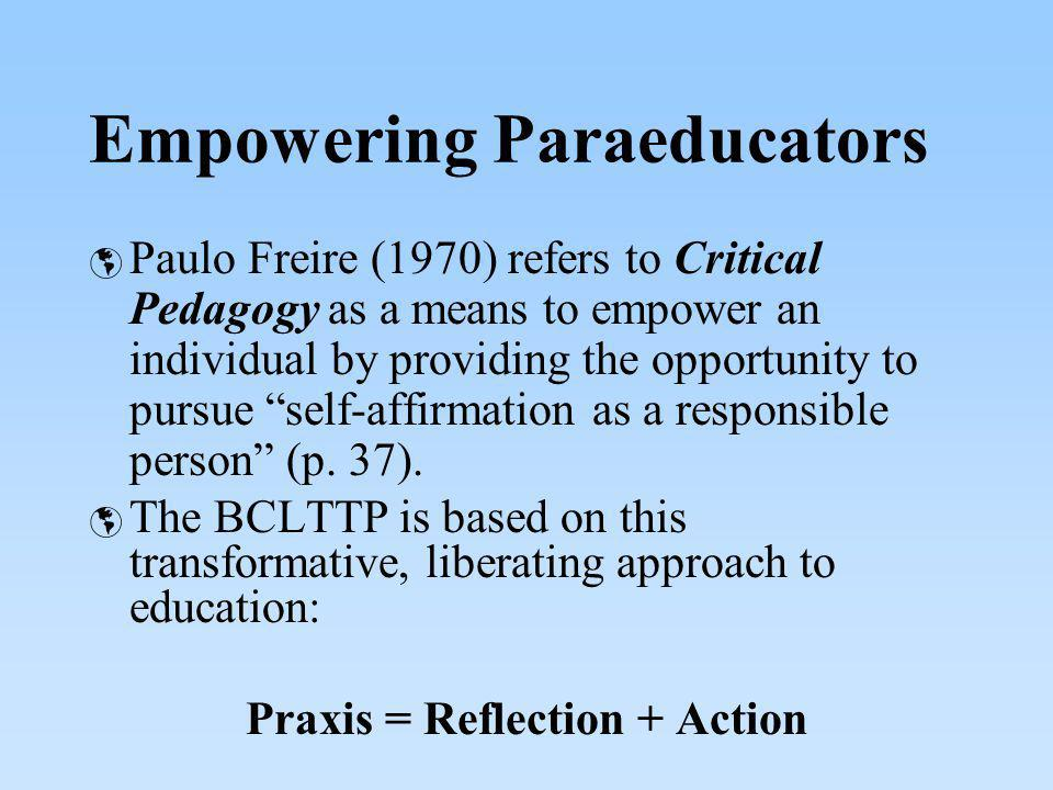 Empowering Paraeducators Paulo Freire (1970) refers to Critical Pedagogy as a means to empower an individual by providing the opportunity to pursue se