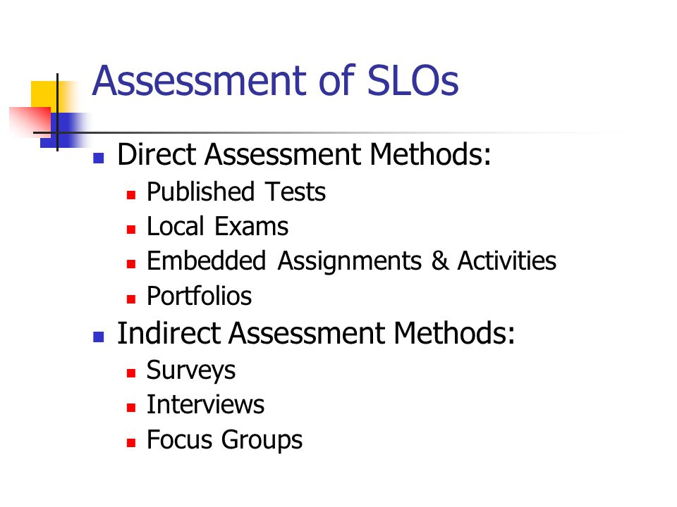 Assessment of SLOs Direct Assessment Methods: Published Tests Local Exams Embedded Assignments & Activities Portfolios Indirect Assessment Methods: Surveys Interviews Focus Groups