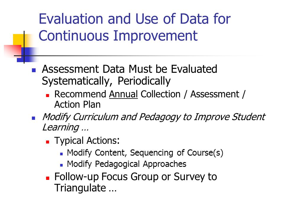 Evaluation and Use of Data for Continuous Improvement Assessment Data Must be Evaluated Systematically, Periodically Recommend Annual Collection / Assessment / Action Plan Modify Curriculum and Pedagogy to Improve Student Learning … Typical Actions : Modify Content, Sequencing of Course(s) Modify Pedagogical Approaches Follow-up Focus Group or Survey to Triangulate …