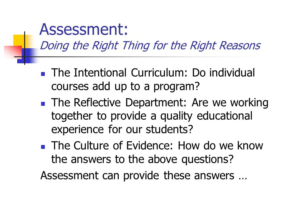 Assessment: Doing the Right Thing for the Right Reasons The Intentional Curriculum: Do individual courses add up to a program.