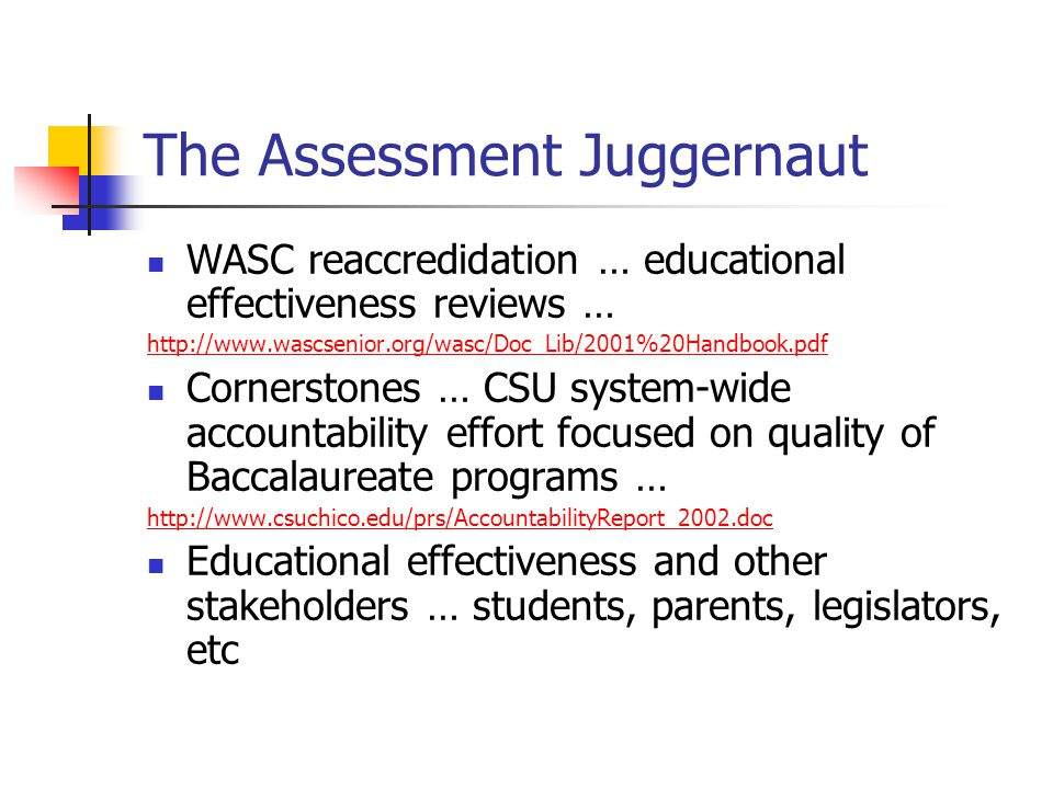 The Assessment Juggernaut WASC reaccredidation … educational effectiveness reviews … http://www.wascsenior.org/wasc/Doc_Lib/2001%20Handbook.pdf Cornerstones … CSU system-wide accountability effort focused on quality of Baccalaureate programs … http://www.csuchico.edu/prs/AccountabilityReport_2002.doc Educational effectiveness and other stakeholders … students, parents, legislators, etc