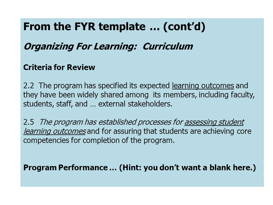 From the FYR template … (contd) Organizing For Learning: Curriculum Criteria for Review 2.2 The program has specified its expected learning outcomes and they have been widely shared among its members, including faculty, students, staff, and … external stakeholders.
