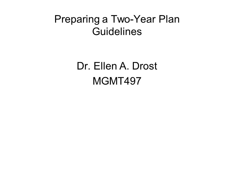 Preparing a Two-Year Plan Guidelines Dr. Ellen A. Drost MGMT497