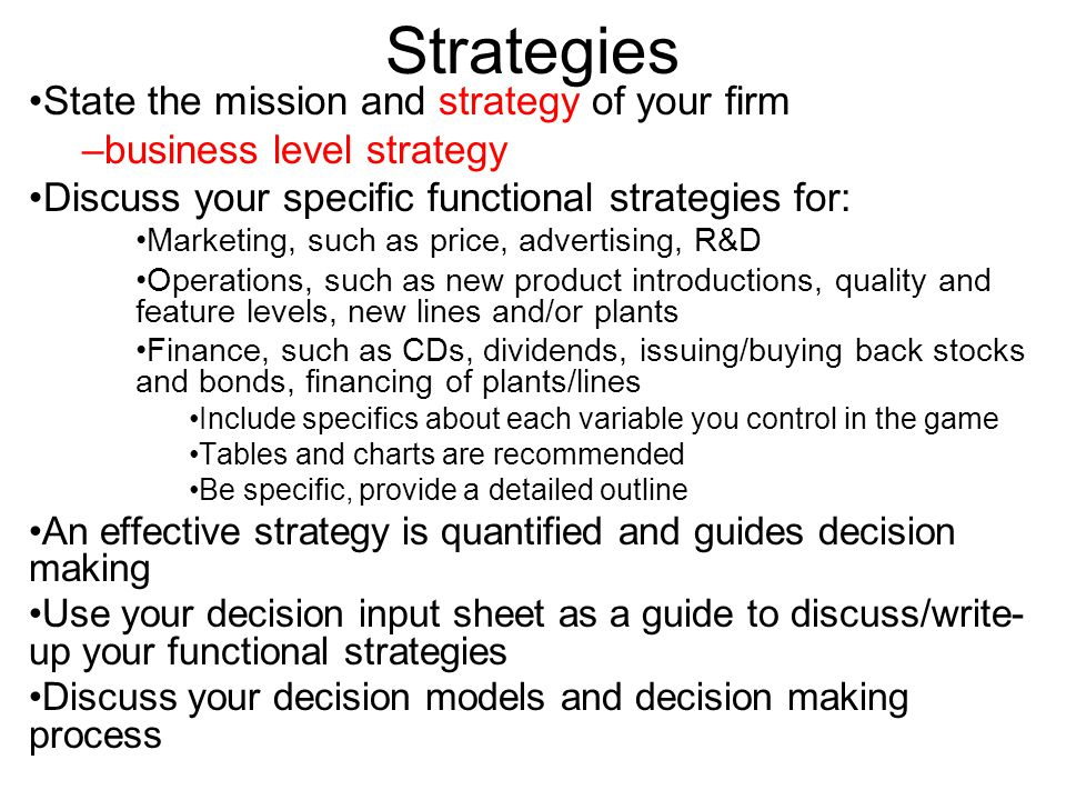 Strategies State the mission and strategy of your firm –business level strategy Discuss your specific functional strategies for: Marketing, such as pr