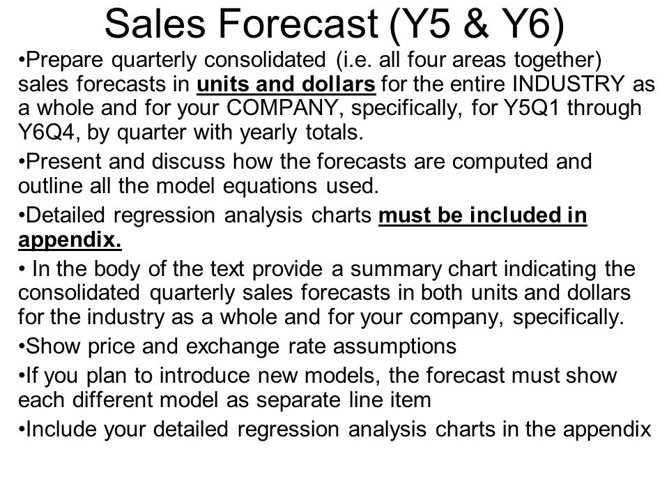 Sales Forecast (Y5 & Y6) Prepare quarterly consolidated (i.e. all four areas together) sales forecasts in units and dollars for the entire INDUSTRY as