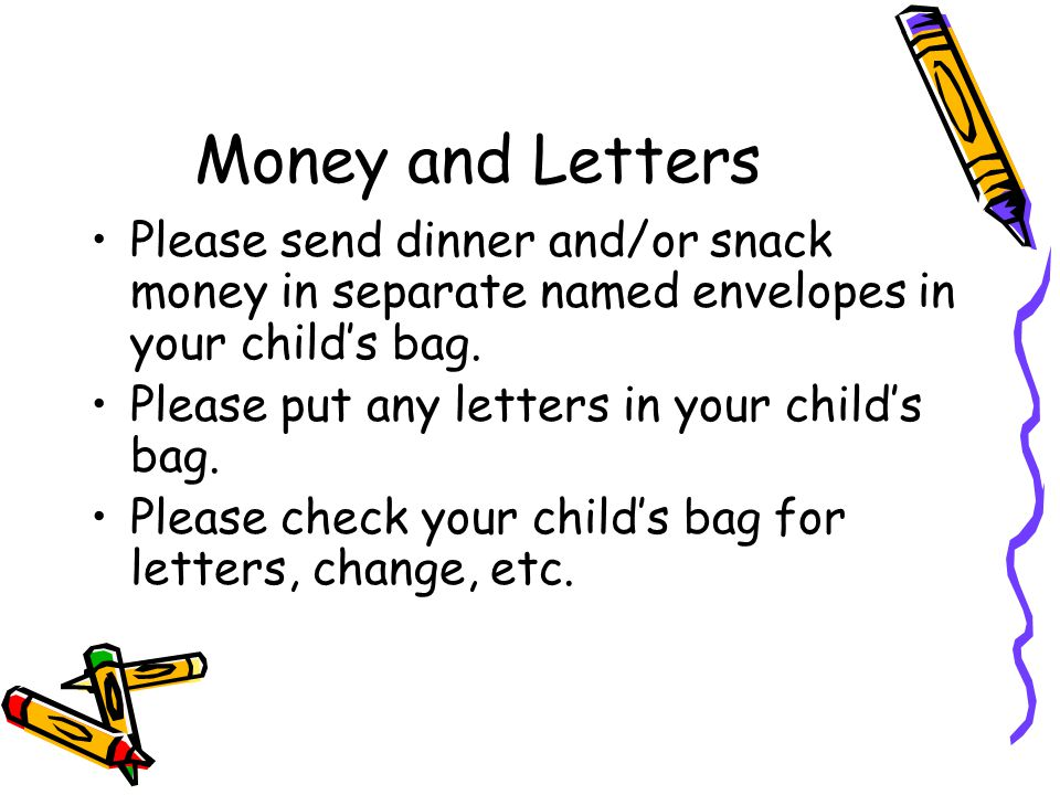Money and Letters Please send dinner and/or snack money in separate named envelopes in your childs bag.