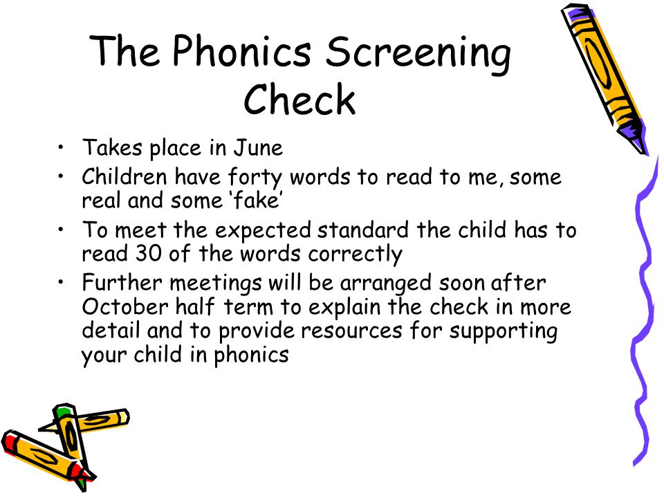 The Phonics Screening Check Takes place in June Children have forty words to read to me, some real and some fake To meet the expected standard the child has to read 30 of the words correctly Further meetings will be arranged soon after October half term to explain the check in more detail and to provide resources for supporting your child in phonics