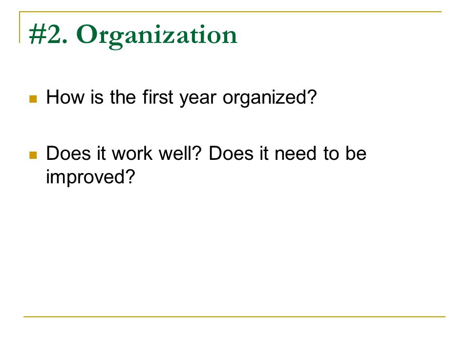 #2. Organization How is the first year organized Does it work well Does it need to be improved