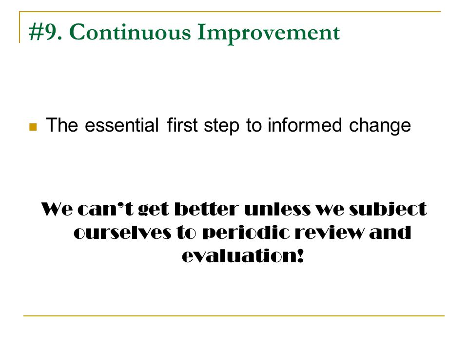#9. Continuous Improvement The essential first step to informed change We cant get better unless we subject ourselves to periodic review and evaluatio