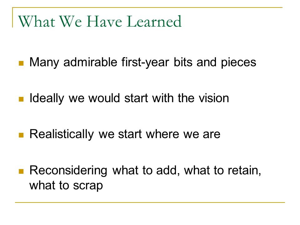 What We Have Learned Many admirable first-year bits and pieces Ideally we would start with the vision Realistically we start where we are Reconsidering what to add, what to retain, what to scrap