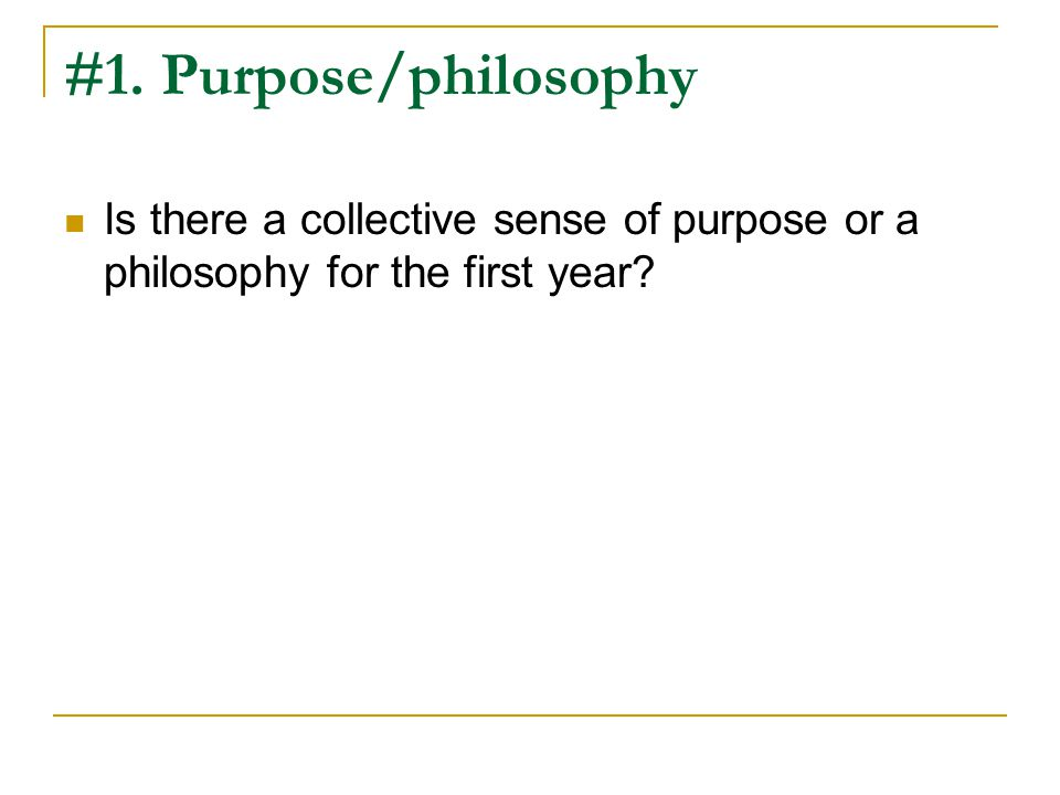 #1. Purpose/philosophy Is there a collective sense of purpose or a philosophy for the first year