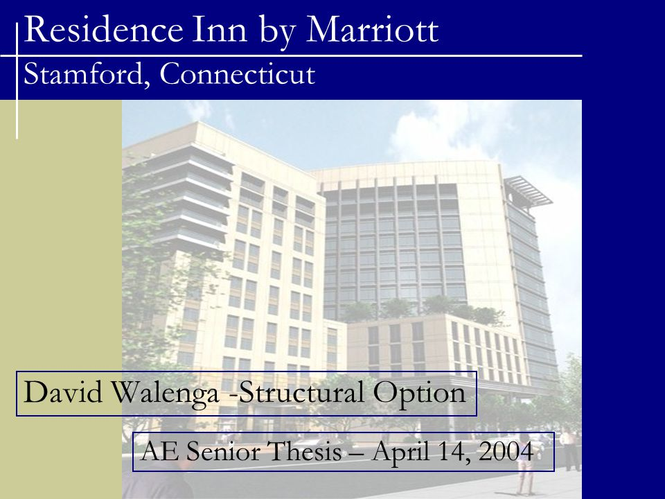 Residence Inn by Marriott Stamford, Connecticut Topics Project Background Structural Design Depth Study Breadth Study 1 : Construction Management Breadth Study 2 : Mechanical Design Questions.