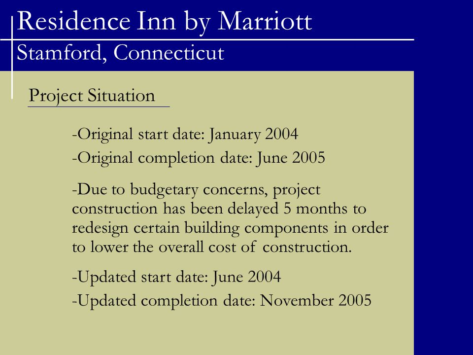 Residence Inn by Marriott Stamford, Connecticut Project Situation -Original start date: January 2004 -Original completion date: June 2005 -Due to budgetary concerns, project construction has been delayed 5 months to redesign certain building components in order to lower the overall cost of construction.