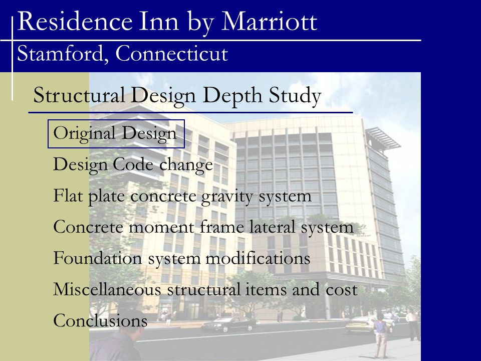 Residence Inn by Marriott Stamford, Connecticut Structural Design Depth Study Original Design Flat plate concrete gravity system Concrete moment frame lateral system Foundation system modifications Miscellaneous structural items and cost Design Code change Conclusions