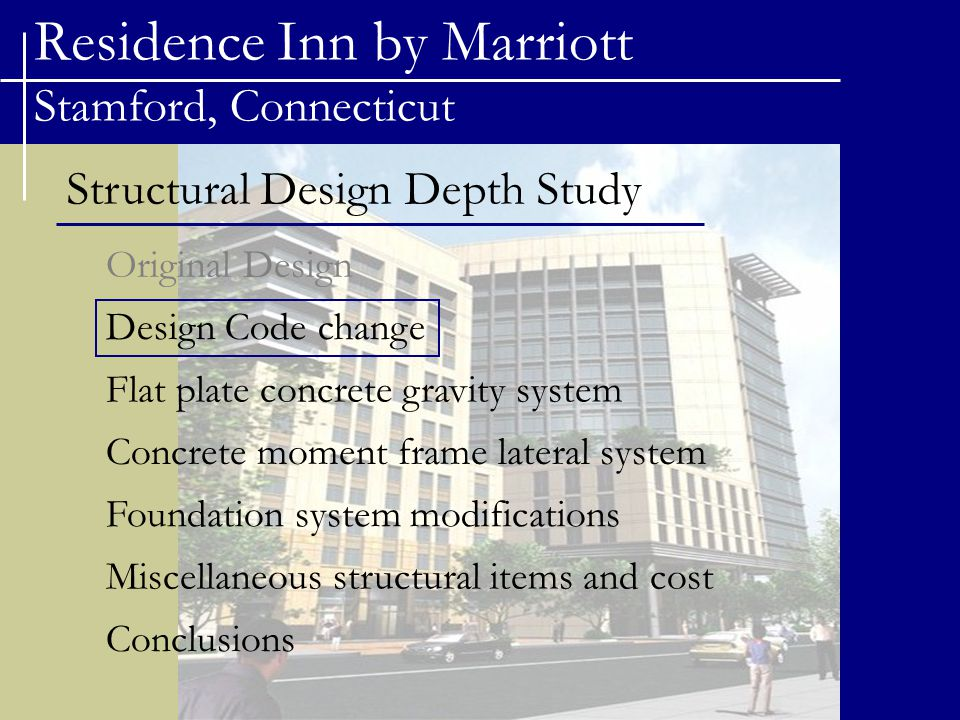 Residence Inn by Marriott Stamford, Connecticut Structural Design Depth Study Original Design Flat plate concrete gravity system Concrete moment frame lateral system Foundation system modifications Design Code change Conclusions Miscellaneous structural items and cost