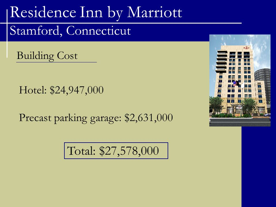 Residence Inn by Marriott Stamford, Connecticut Building Cost Hotel: $24,947,000 Precast parking garage: $2,631,000 Total: $27,578,000