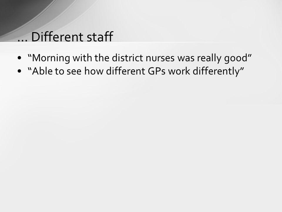 Morning with the district nurses was really good Able to see how different GPs work differently … Different staff