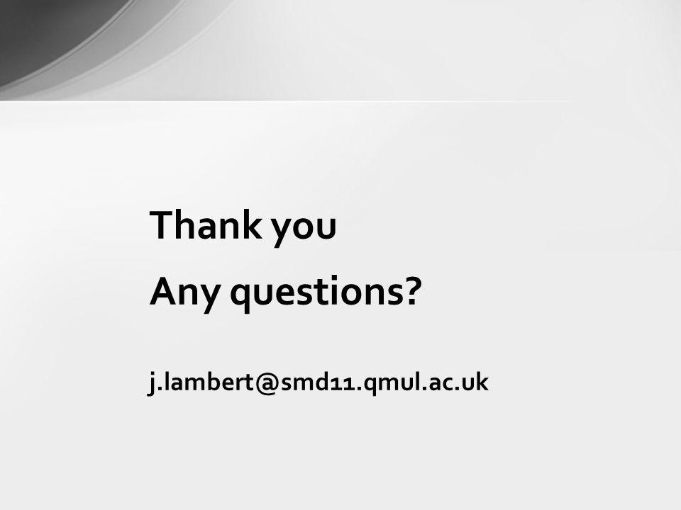 Thank you Any questions? j.lambert@smd11.qmul.ac.uk