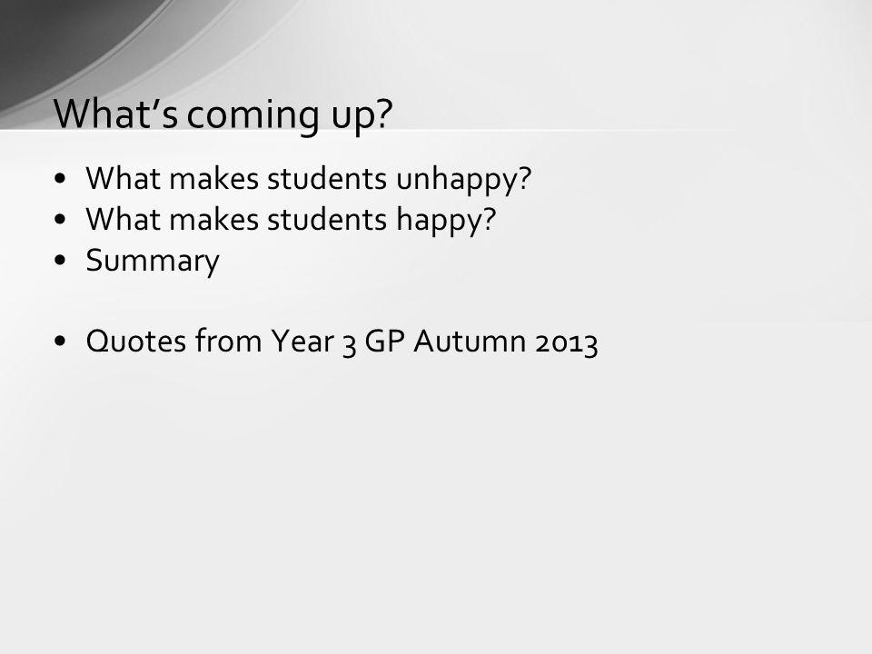 What makes students unhappy? What makes students happy? Summary Quotes from Year 3 GP Autumn 2013 Whats coming up?