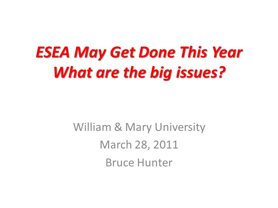 ESEA May Get Done This Year What are the big issues? William & Mary University March 28, 2011 Bruce Hunter