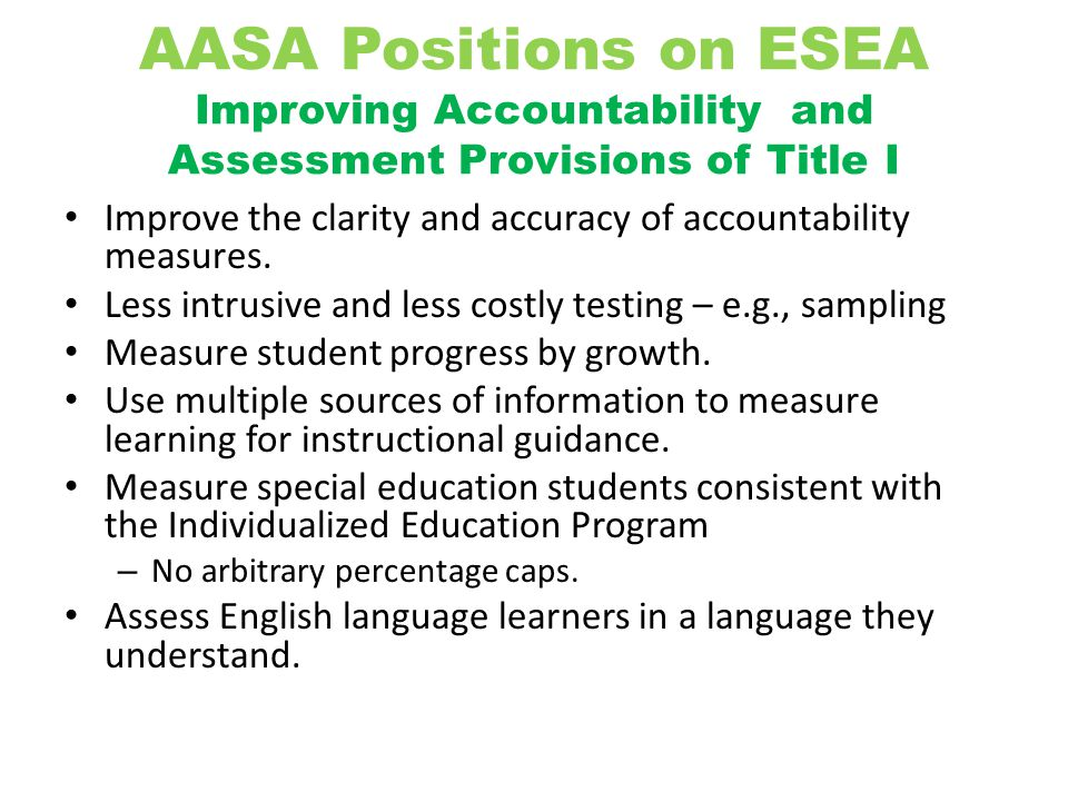 AASA Positions on ESEA Improving Accountability and Assessment Provisions of Title I Improve the clarity and accuracy of accountability measures. Less