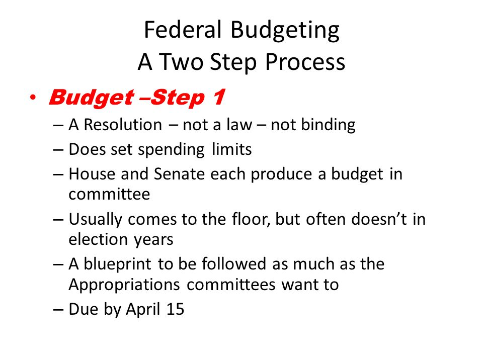 Federal Budgeting A Two Step Process Budget –Step 1 – A Resolution – not a law – not binding – Does set spending limits – House and Senate each produc