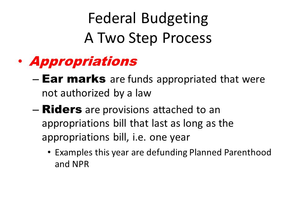 Federal Budgeting A Two Step Process Appropriations – Ear marks are funds appropriated that were not authorized by a law – Riders are provisions attac