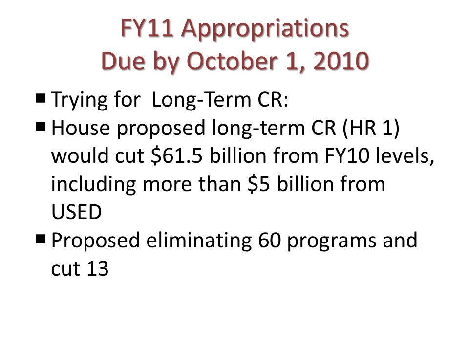 FY11 Appropriations Due by October 1, 2010 Trying for Long-Term CR: House proposed long-term CR (HR 1) would cut $61.5 billion from FY10 levels, inclu