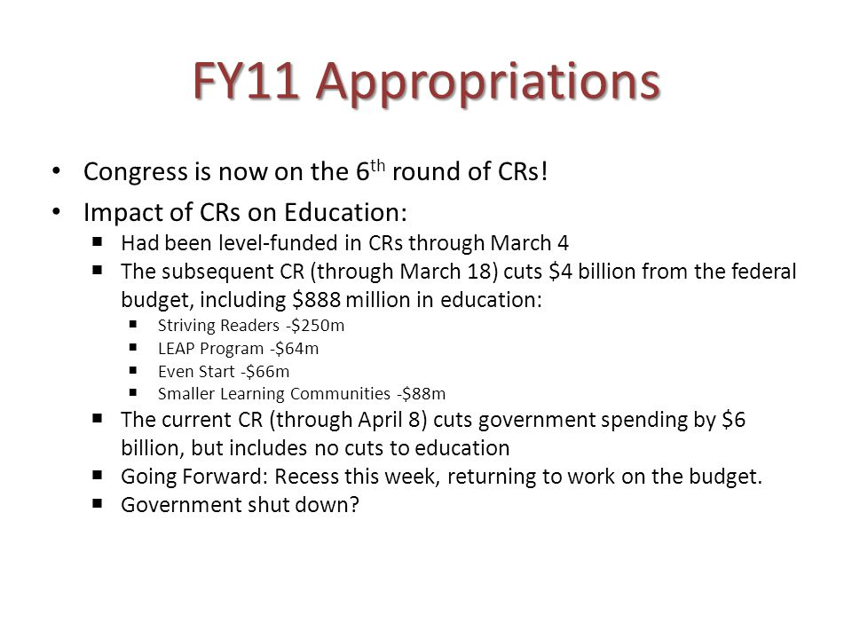 FY11 Appropriations Congress is now on the 6 th round of CRs! Impact of CRs on Education: Had been level-funded in CRs through March 4 The subsequent