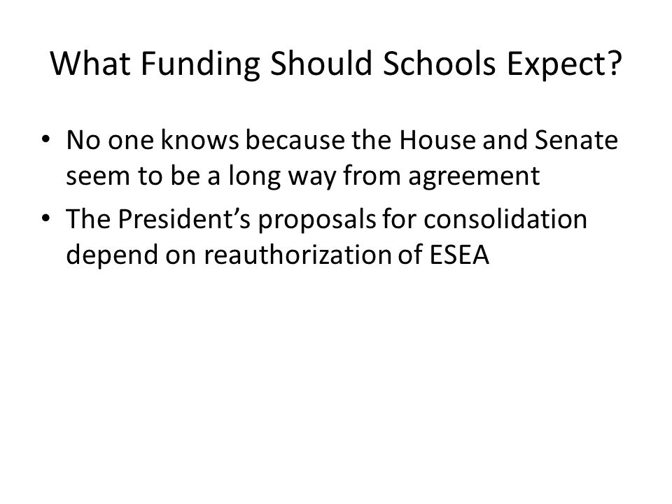 What Funding Should Schools Expect? No one knows because the House and Senate seem to be a long way from agreement The Presidents proposals for consol