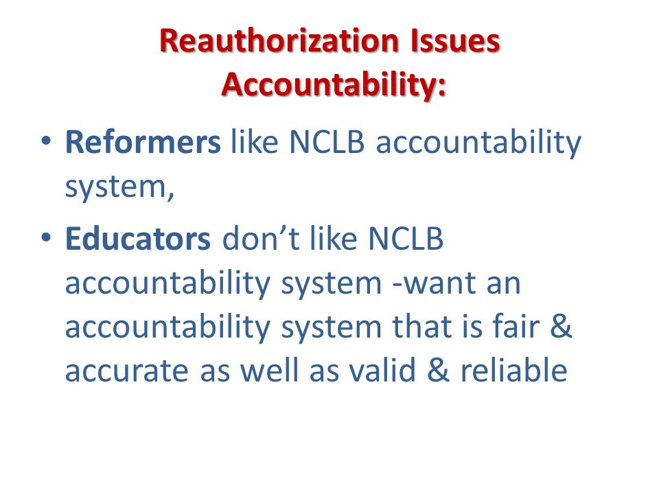 Reauthorization Issues Accountability: Reformers like NCLB accountability system, Educators dont like NCLB accountability system -want an accountabili