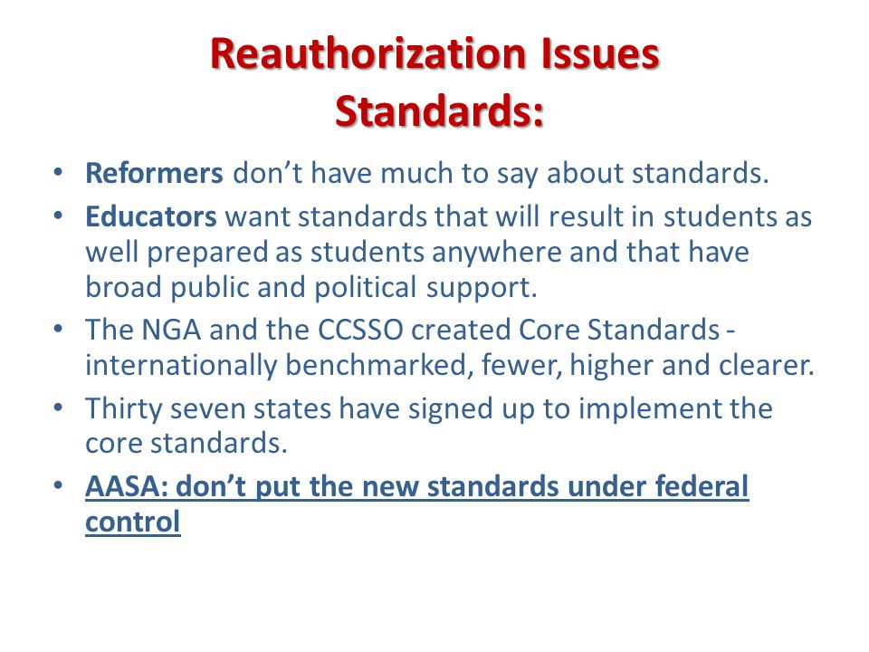 Reauthorization Issues Standards: Reformers dont have much to say about standards. Educators want standards that will result in students as well prepa