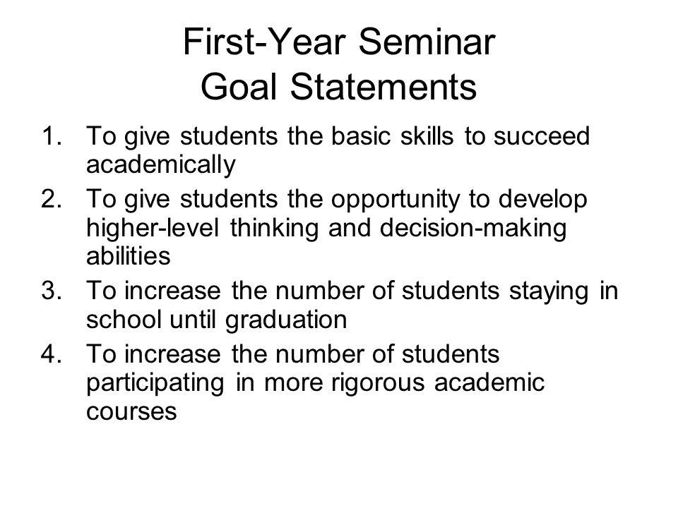 First-Year Seminar Goal Statements 1.To give students the basic skills to succeed academically 2.To give students the opportunity to develop higher-level thinking and decision-making abilities 3.To increase the number of students staying in school until graduation 4.To increase the number of students participating in more rigorous academic courses