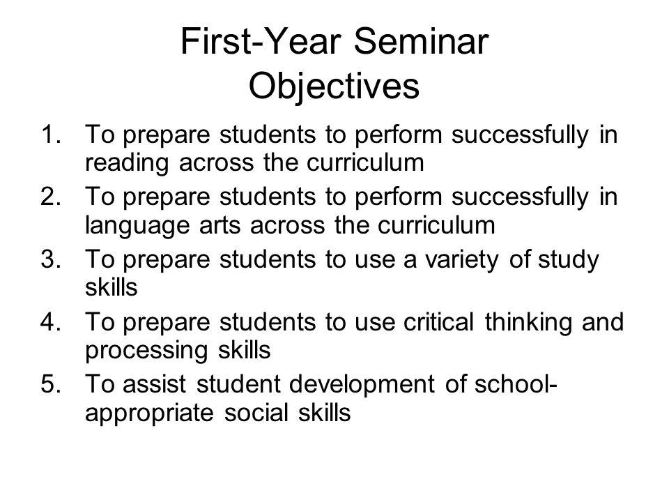 First-Year Seminar Objectives 1.To prepare students to perform successfully in reading across the curriculum 2.To prepare students to perform successf
