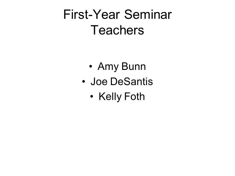 First-Year Seminar Teachers Amy Bunn Joe DeSantis Kelly Foth
