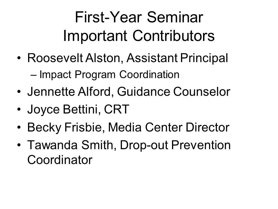 First-Year Seminar Important Contributors Roosevelt Alston, Assistant Principal –Impact Program Coordination Jennette Alford, Guidance Counselor Joyce Bettini, CRT Becky Frisbie, Media Center Director Tawanda Smith, Drop-out Prevention Coordinator