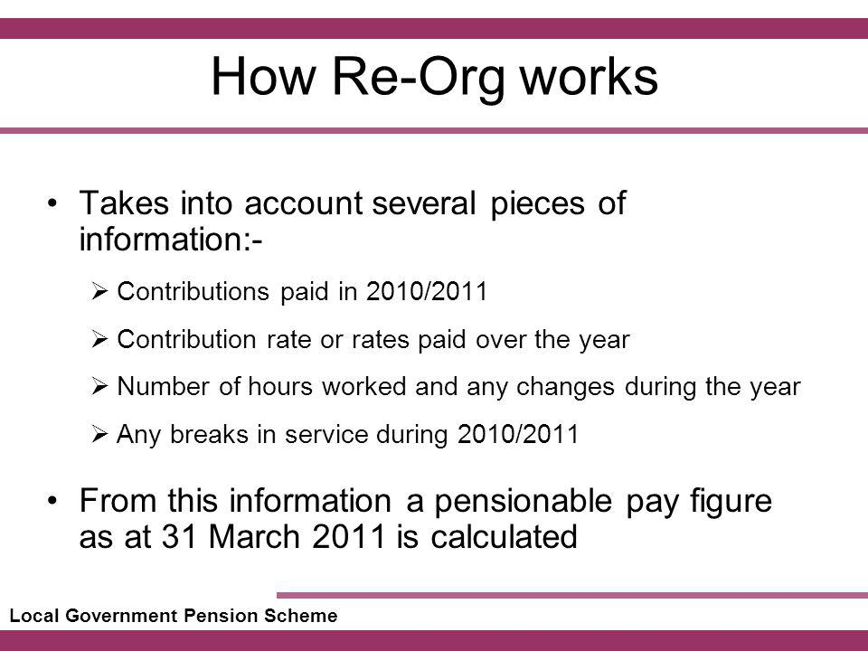 Local Government Pension Scheme How Re-Org works Takes into account several pieces of information:- Contributions paid in 2010/2011 Contribution rate or rates paid over the year Number of hours worked and any changes during the year Any breaks in service during 2010/2011 From this information a pensionable pay figure as at 31 March 2011 is calculated