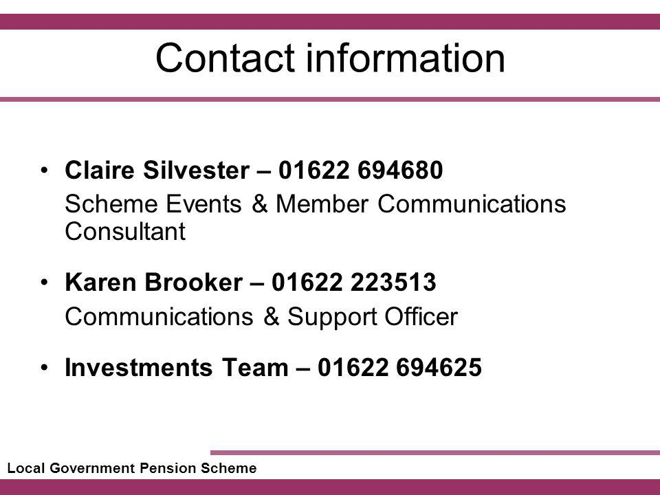 Local Government Pension Scheme Contact information Claire Silvester – 01622 694680 Scheme Events & Member Communications Consultant Karen Brooker – 01622 223513 Communications & Support Officer Investments Team – 01622 694625