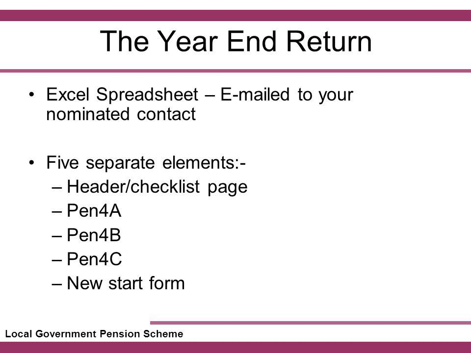 Local Government Pension Scheme The Year End Return Excel Spreadsheet – E-mailed to your nominated contact Five separate elements:- –Header/checklist page –Pen4A –Pen4B –Pen4C –New start form