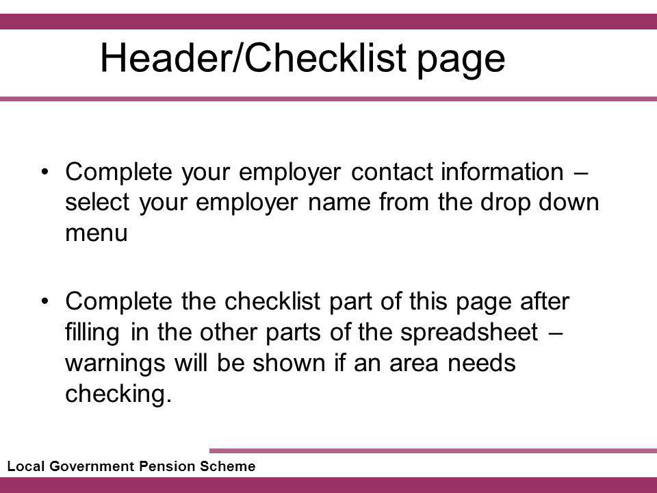Local Government Pension Scheme Header/Checklist page Complete your employer contact information – select your employer name from the drop down menu Complete the checklist part of this page after filling in the other parts of the spreadsheet – warnings will be shown if an area needs checking.