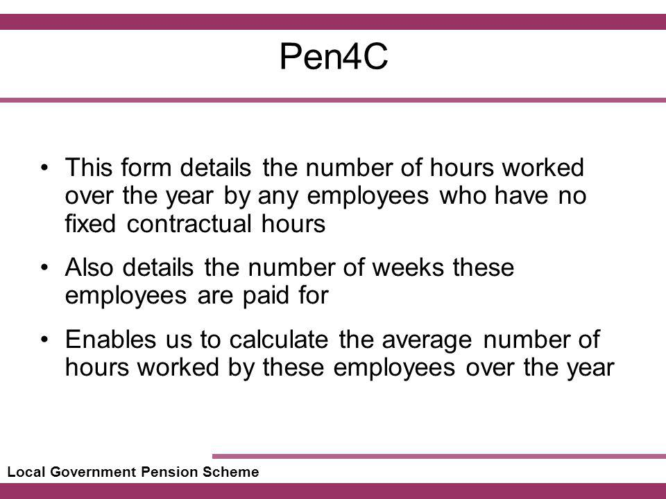 Local Government Pension Scheme Pen4C This form details the number of hours worked over the year by any employees who have no fixed contractual hours Also details the number of weeks these employees are paid for Enables us to calculate the average number of hours worked by these employees over the year