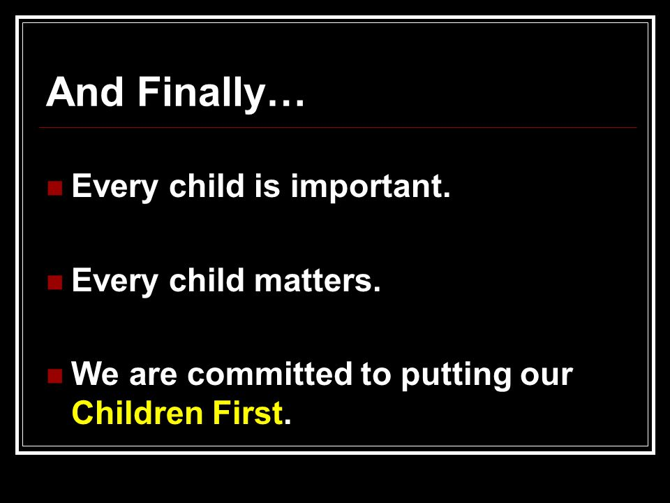 And Finally… Every child is important. Every child matters.