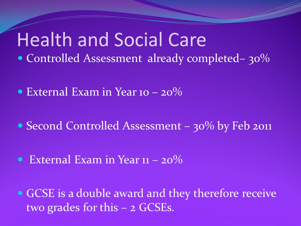 Health and Social Care Controlled Assessment already completed– 30% External Exam in Year 10 – 20% Second Controlled Assessment – 30% by Feb 2011 External Exam in Year 11 – 20% GCSE is a double award and they therefore receive two grades for this – 2 GCSEs.
