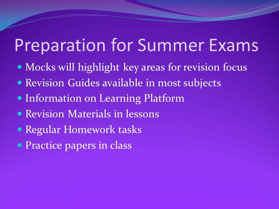 Preparation for Summer Exams Mocks will highlight key areas for revision focus Revision Guides available in most subjects Information on Learning Platform Revision Materials in lessons Regular Homework tasks Practice papers in class
