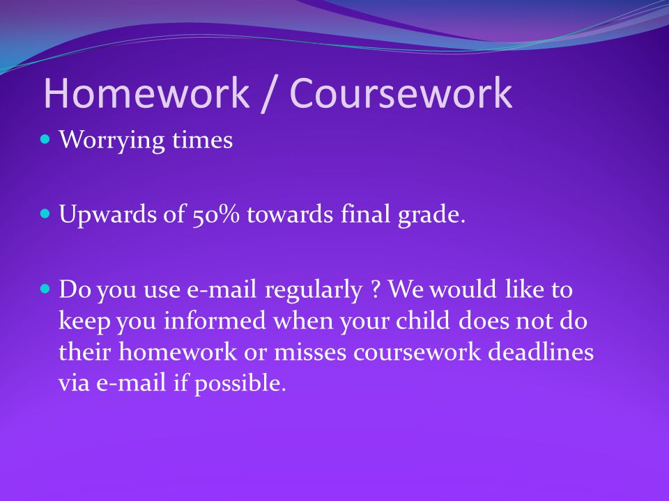 Homework / Coursework Worrying times Upwards of 50% towards final grade.