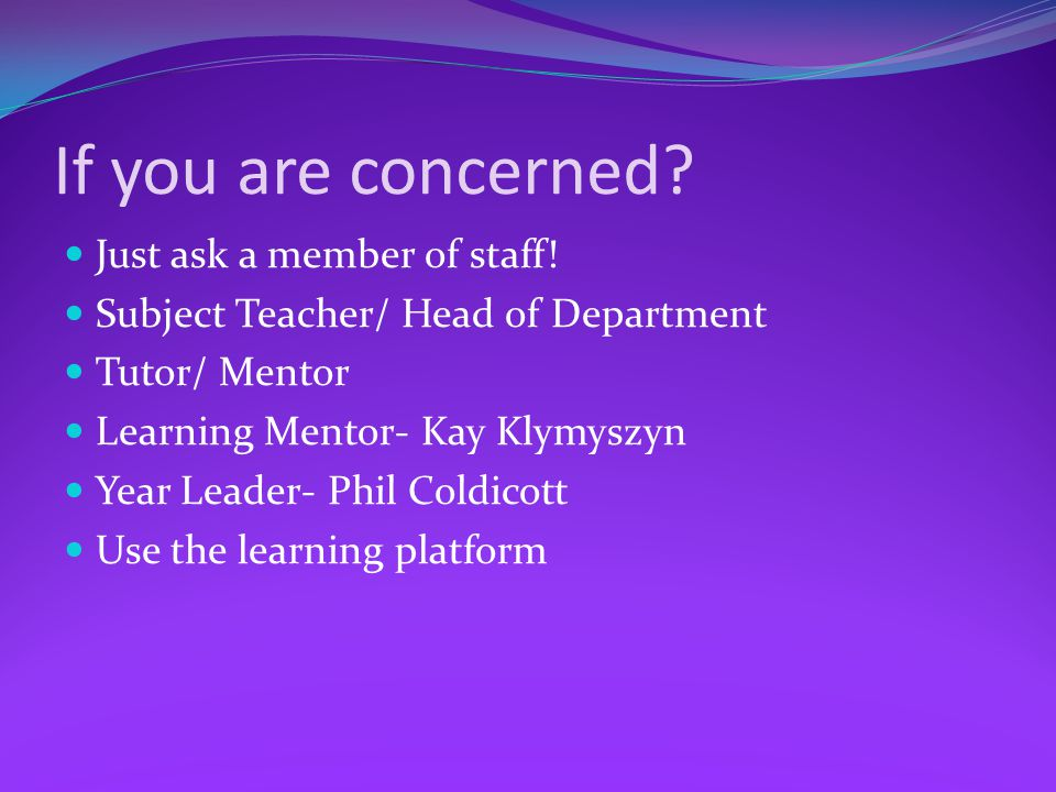 If you are concerned? Just ask a member of staff! Subject Teacher/ Head of Department Tutor/ Mentor Learning Mentor- Kay Klymyszyn Year Leader- Phil C