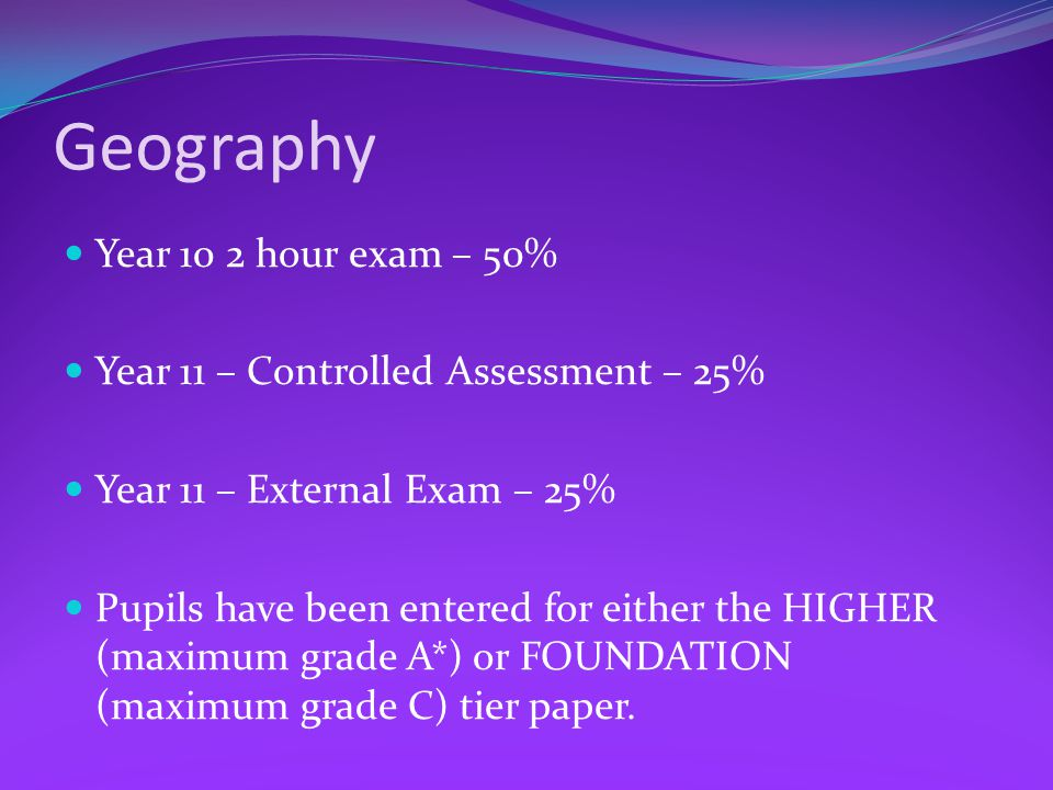 Geography Year 10 2 hour exam – 50% Year 11 – Controlled Assessment – 25% Year 11 – External Exam – 25% Pupils have been entered for either the HIGHER (maximum grade A*) or FOUNDATION (maximum grade C) tier paper.