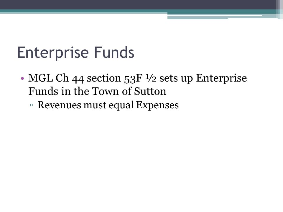 Enterprise Funds MGL Ch 44 section 53F ½ sets up Enterprise Funds in the Town of Sutton Revenues must equal Expenses