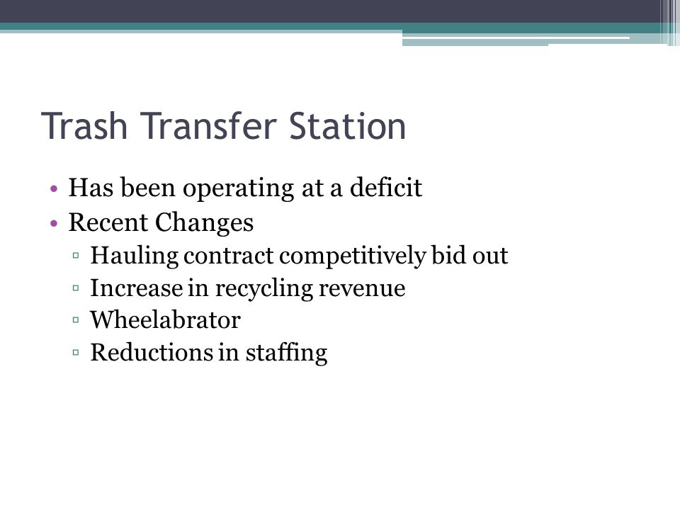 Trash Transfer Station Has been operating at a deficit Recent Changes Hauling contract competitively bid out Increase in recycling revenue Wheelabrator Reductions in staffing